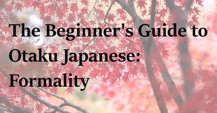 The Beginner's Guide to Otaku Japanese Part 5: Formality