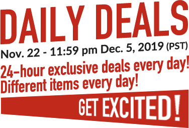 DAILY DEALS Sale Duration: Nov. 22 - 11:59 pm Dec. 5, 2019 (PST) 24-hour exclusive deals every day! Different items every day! GET EXCITED!