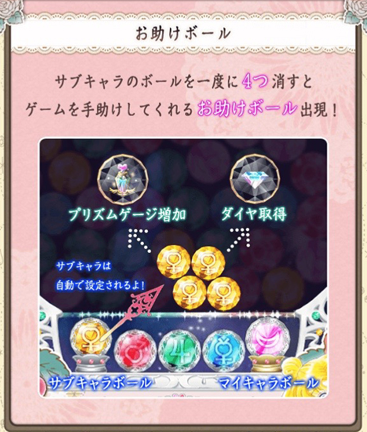When you clear four Sub-Character Balls, a helpful Support Ball appears!  The Support Ball will differ depending on the character.   [Sailor Moon]:Pause Time・Increase Score  [Sailor Mercury]:Pause Time・Increase Skill Gauge  [Sailor Mars]:Bomb・Increase Skill Gauge  [Sailor Jupiter]:Increase Score・Increase Skill Gauge  [Sailor Venus]:Increase Prism Gauge・Diamond