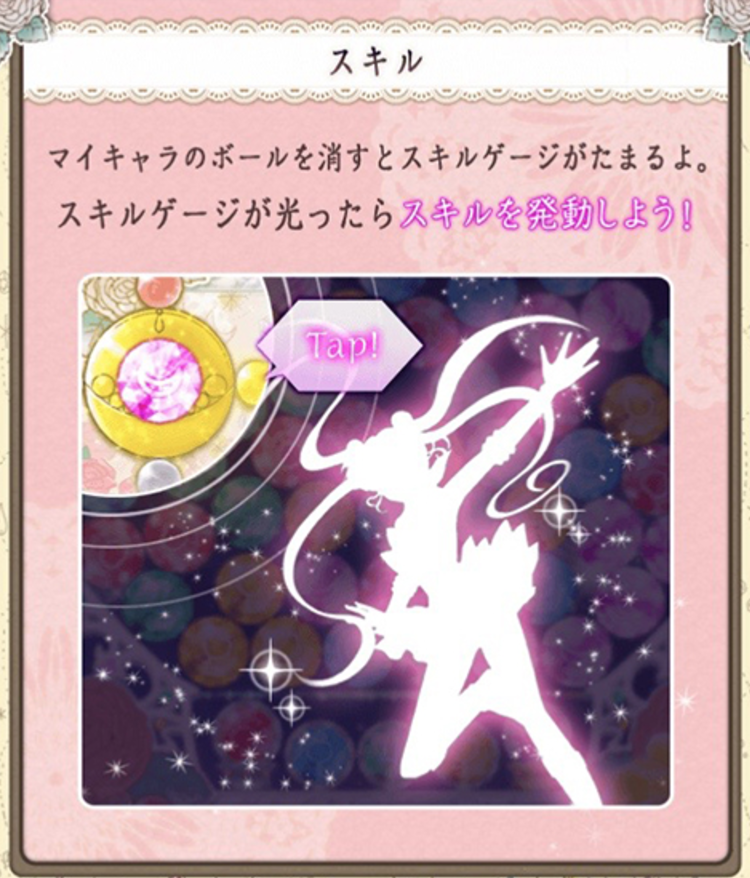 Your Skill Gauge fills as you clear My Character Balls.  When your Skill Gauge lights up, you'll get a skill!   [Sailor Moon]:Clear all balls in a horizontal line.   [Sailor Mercury]:Change to a Sailor Mercury ball.   [Sailor Mars]:Change to a Bomb ball.   [Sailor Jupiter]:Clear center ball.   [Sailor Venus]:Clear all balls in a vertical line.
