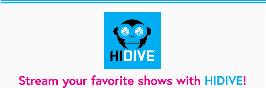HIDIVE is a streaming service offering subscribers hit titles and a catalog spanning six decades, from the latest simulcasts imported directly from Japan to hidden gems from the golden age of anime.    Since launching in 2017, the service has expanded from its browser-based platform to include mobile devices and set-top boxes, and in 2019 HIDIVE became a Cool Japan Fund portfolio company. HIDIVE offers new simulcasts every season, an ever-growing collection of dubs, and exclusives. The service features DUBCAST editions, early access local-language dubs of simulcasts directly produced by HIDIVE available as early as two weeks after the original Japanese broadcast.
